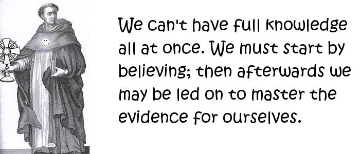 Thomas Aquinas - We can't have full knowledge all at once. We must start by believing; then afterwards we may be led on to master the evidence for ourselves.