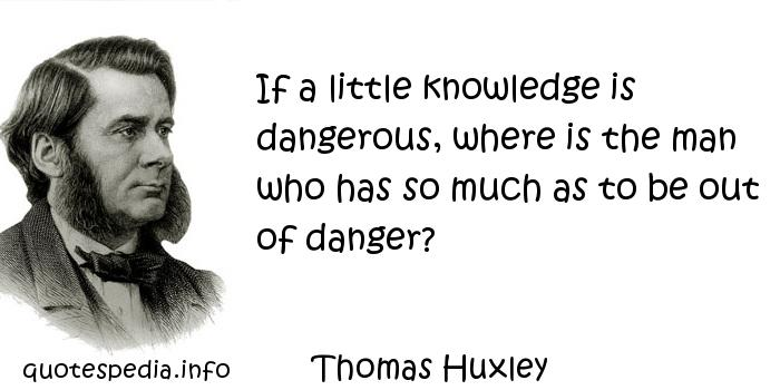 Thomas Huxley - If a little knowledge is dangerous, where is the man who has so much as to be out of danger?
