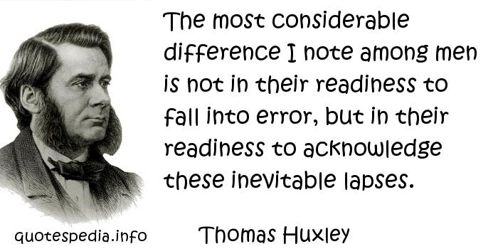 Thomas Huxley - The most considerable difference I note among men is not in their readiness to fall into error, but in their readiness to acknowledge these inevitable lapses.