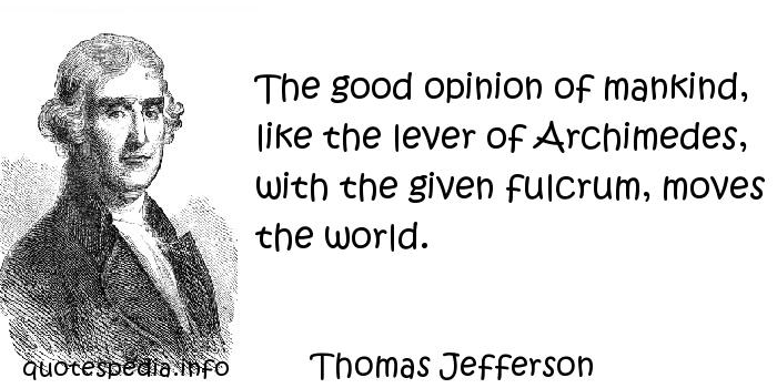 Thomas Jefferson - The good opinion of mankind, like the lever of Archimedes, with the given fulcrum, moves the world.