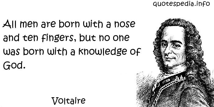 Voltaire - All men are born with a nose and ten fingers, but no one was born with a knowledge of God.