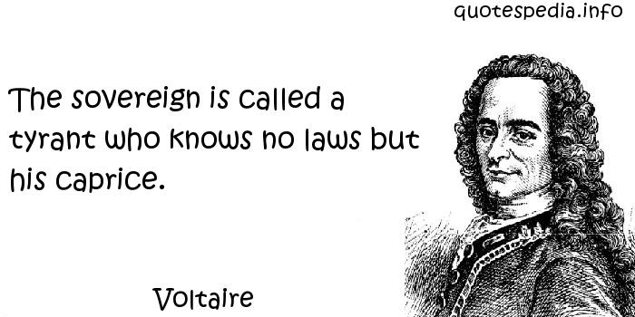 Voltaire - The sovereign is called a tyrant who knows no laws but his caprice.