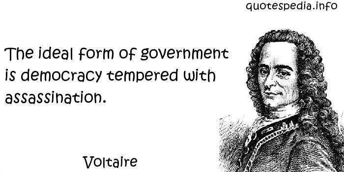 Voltaire - The ideal form of government is democracy tempered with assassination.