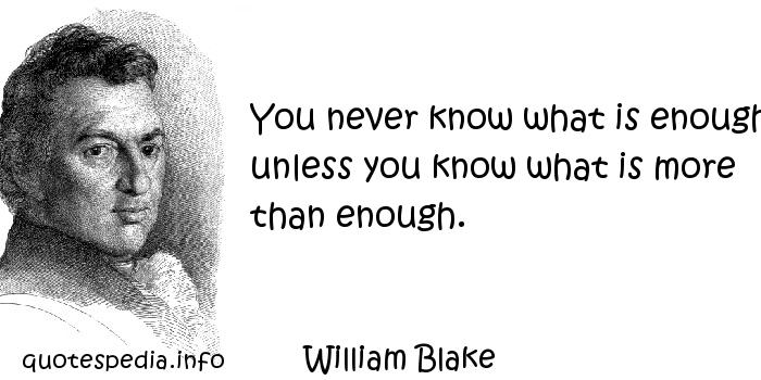 William Blake - You never know what is enough unless you know what is more than enough.