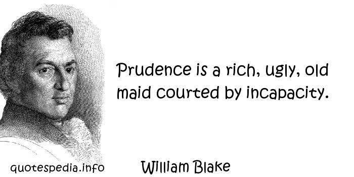 William Blake - Prudence is a rich, ugly, old maid courted by incapacity.