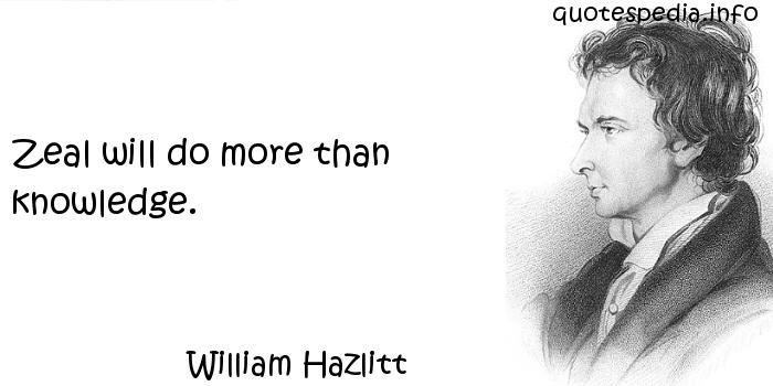 William Hazlitt - Zeal will do more than knowledge.
