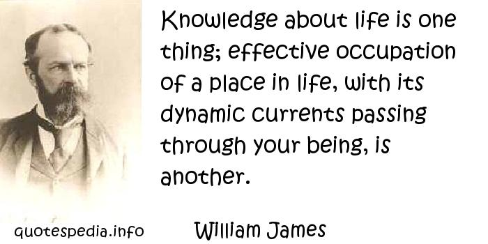 William James - Knowledge about life is one thing; effective occupation of a place in life, with its dynamic currents passing through your being, is another.