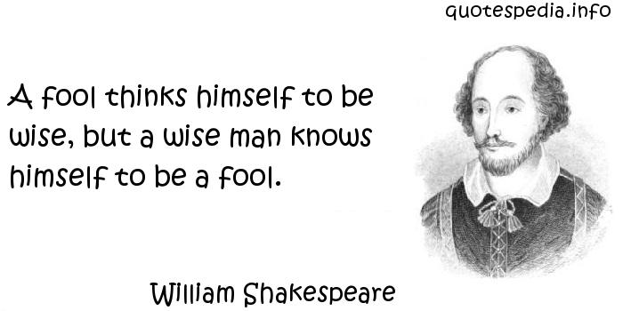 William Shakespeare - A fool thinks himself to be wise, but a wise man knows himself to be a fool.
