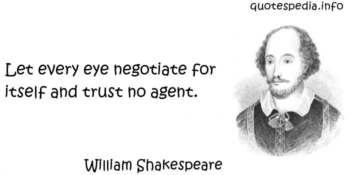 William Shakespeare - Let every eye negotiate for itself and trust no agent.