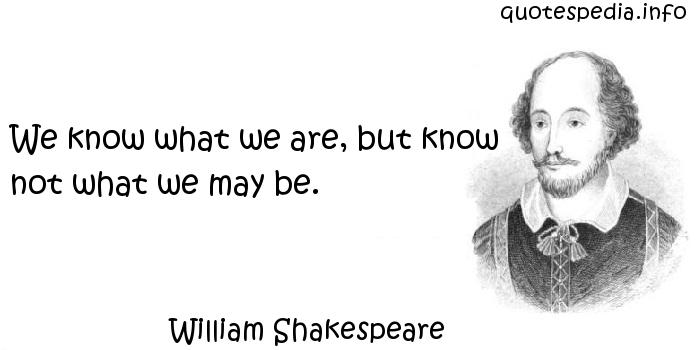 William Shakespeare - We know what we are, but know not what we may be.