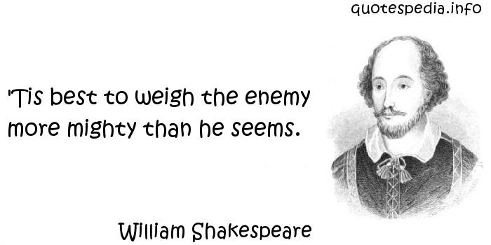William Shakespeare - 'Tis best to weigh the enemy more mighty than he seems.