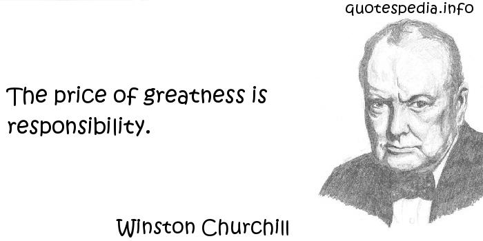 Winston Churchill - The price of greatness is responsibility.