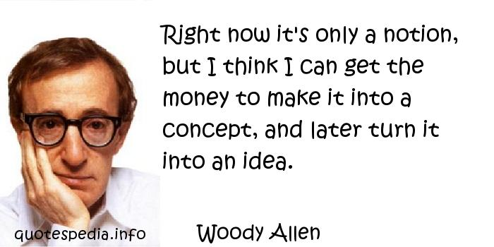 Woody Allen - Right now it's only a notion, but I think I can get the money to make it into a concept, and later turn it into an idea.