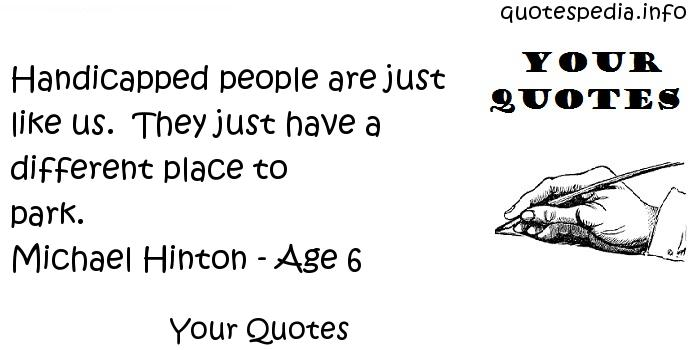 Your Quotes - Handicapped people are just like us.  They just have a different place to park. Michael Hinton - Age 6