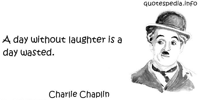 Charlie Chaplin - A day without laughter is a day wasted.