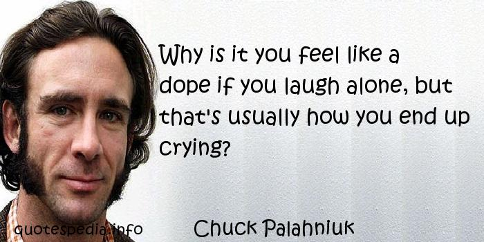 Chuck Palahniuk - Why is it you feel like a dope if you laugh alone, but that's usually how you end up crying?