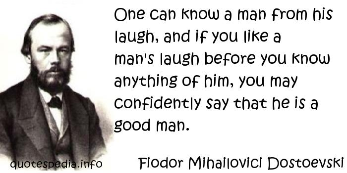 Fiodor Mihailovici Dostoevski - One can know a man from his laugh, and if you like a man's laugh before you know anything of him, you may confidently say that he is a good man.