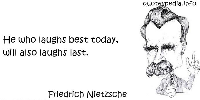 Friedrich Nietzsche - He who laughs best today, will also laughs last.