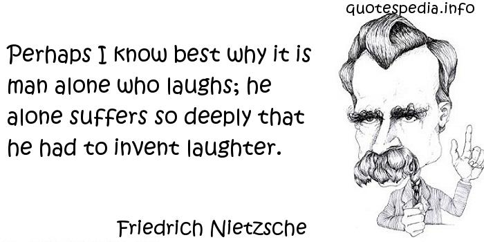 Friedrich Nietzsche - Perhaps I know best why it is man alone who laughs; he alone suffers so deeply that he had to invent laughter.