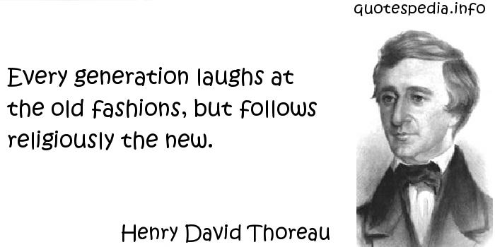 Henry David Thoreau - Every generation laughs at the old fashions, but follows religiously the new.