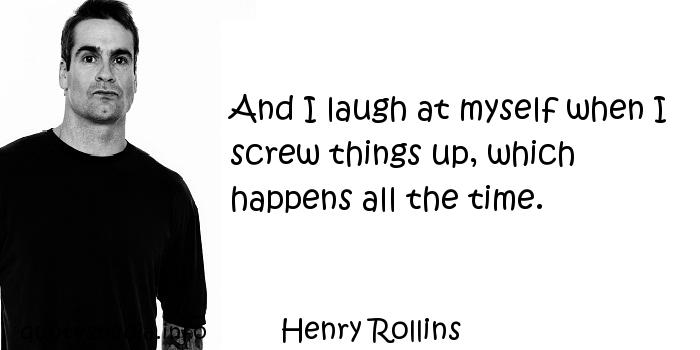 Henry Rollins - And I laugh at myself when I screw things up, which happens all the time.