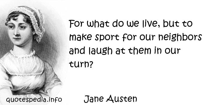 Jane Austen - For what do we live, but to make sport for our neighbors and laugh at them in our turn?