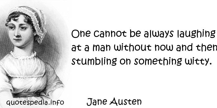 Jane Austen - One cannot be always laughing at a man without now and then stumbling on something witty.