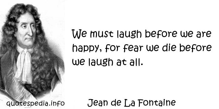 Jean de La Fontaine - We must laugh before we are happy, for fear we die before we laugh at all.