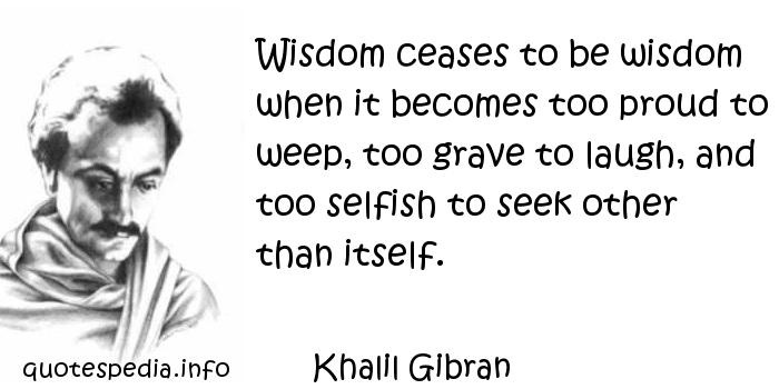 Khalil Gibran - Wisdom ceases to be wisdom when it becomes too proud to weep, too grave to laugh, and too selfish to seek other than itself.