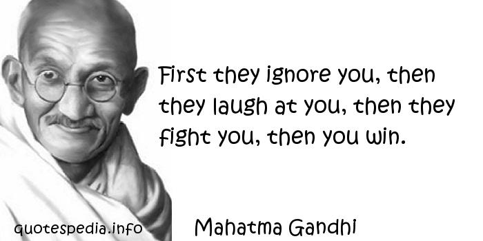Mahatma Gandhi - First they ignore you, then they laugh at you, then they fight you, then you win.