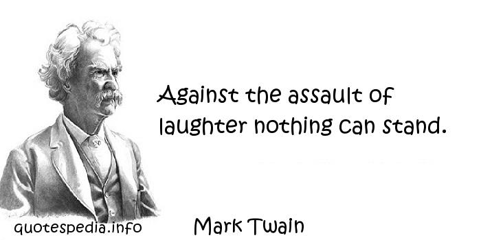 Mark Twain - Against the assault of laughter nothing can stand.