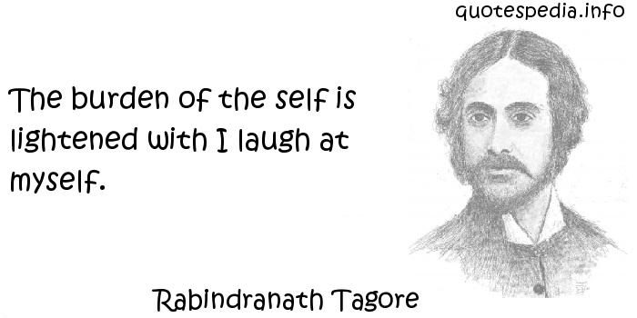 Rabindranath Tagore - The burden of the self is lightened with I laugh at myself.