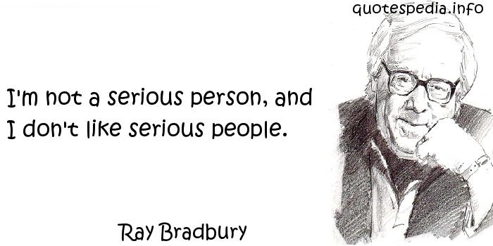 Ray Bradbury - I'm not a serious person, and I don't like serious people.