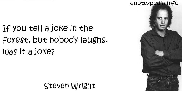 Steven Wright - If you tell a joke in the forest, but nobody laughs, was it a joke?