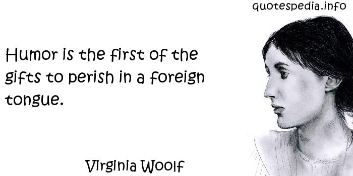 Virginia Woolf - Humor is the first of the gifts to perish in a foreign tongue.