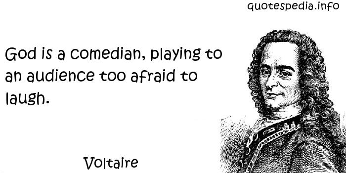 Voltaire - God is a comedian, playing to an audience too afraid to laugh.
