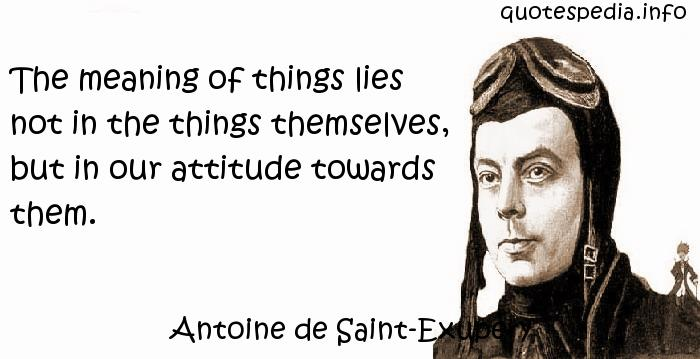 Antoine de Saint-Exupery - The meaning of things lies not in the things themselves, but in our attitude towards them.