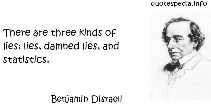Benjamin Disraeli - There are three kinds of lies: lies, damned lies, and statistics.