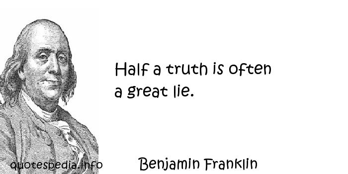 Benjamin Franklin - Half a truth is often           a great lie.