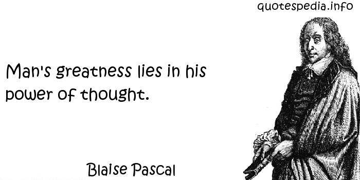 Blaise Pascal - Man's greatness lies in his power of thought.