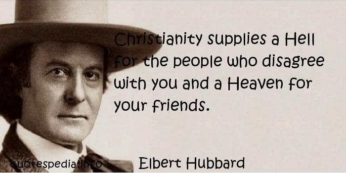 Elbert Hubbard - Christianity supplies a Hell for the people who disagree with you and a Heaven for your friends.