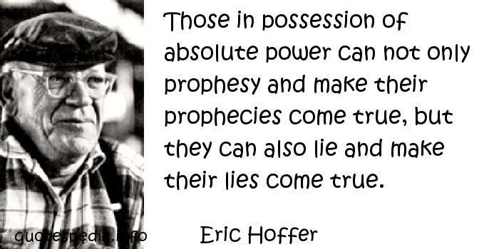 Eric Hoffer - Those in possession of absolute power can not only prophesy and make their prophecies come true, but they can also lie and make their lies come true.