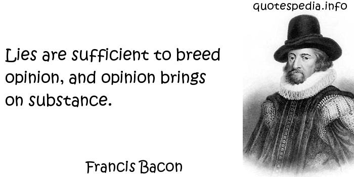 Francis Bacon - Lies are sufficient to breed opinion, and opinion brings on substance.