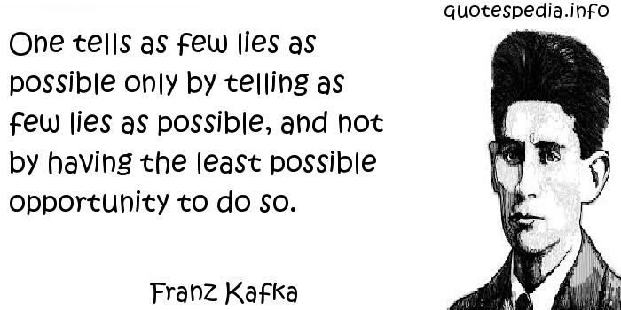 Franz Kafka - One tells as few lies as possible only by telling as few lies as possible, and not by having the least possible opportunity to do so.