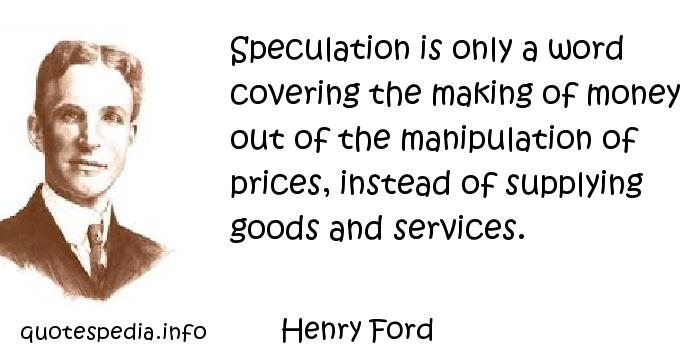 Henry Ford - Speculation is only a word covering the making of money out of the manipulation of prices, instead of supplying goods and services.