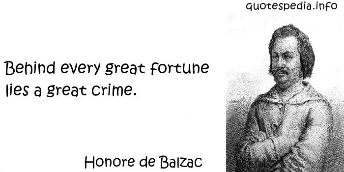 Honore de Balzac - Behind every great fortune lies a great crime.