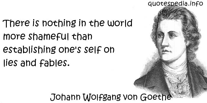 Johann Wolfgang von Goethe - There is nothing in the world more shameful than establishing one's self on lies and fables.
