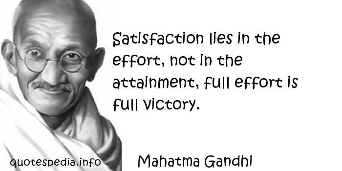 Mahatma Gandhi - Satisfaction lies in the effort, not in the attainment, full effort is full victory.