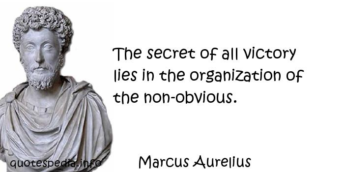 Marcus Aurelius - The secret of all victory lies in the organization of the non-obvious.
