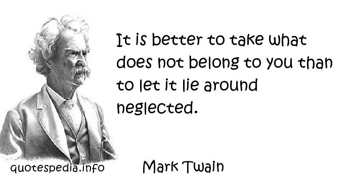 Mark Twain - It is better to take what does not belong to you than to let it lie around neglected.